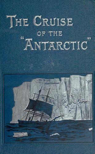 Biodiversity Heritage Library - The Cruise of the Antarctic to the South Polar Regions